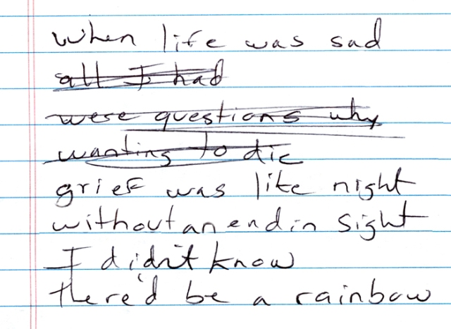 "These are my actual scrawled lyrics ""in progress,"" as I wrote my newest song ""Rainbow Through My Tears."" I tried to stay away from dark and depressing lyrics, which explains the crossed out words."